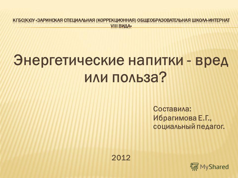 Энергетические напитки - вред или польза? Составила: Ибрагимова Е.Г., социальный педагог. 2012