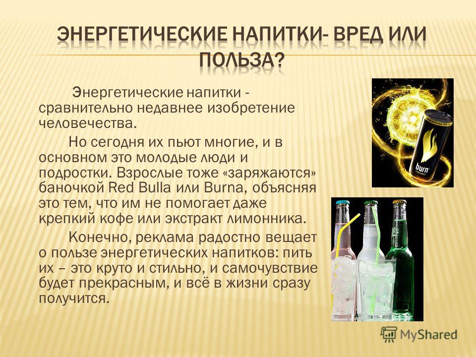 Энергетические напитки - сравнительно недавнее изобретение человечества. Но сегодня их пьют многие, и в основном это молодые люди и подростки. Взрослые тоже «заряжаются» баночкой Red Bullа или Burnа, объясняя это тем, что им не помогает даже крепкий