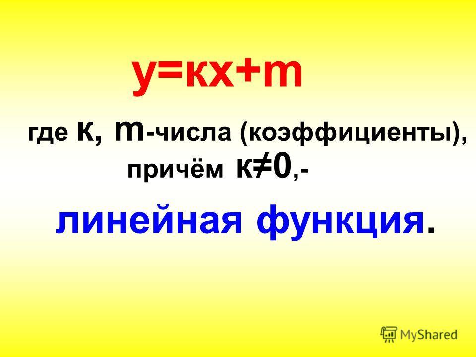 линейная функция. у=кх+m где к, m -числа (коэффициенты), причём к0,-