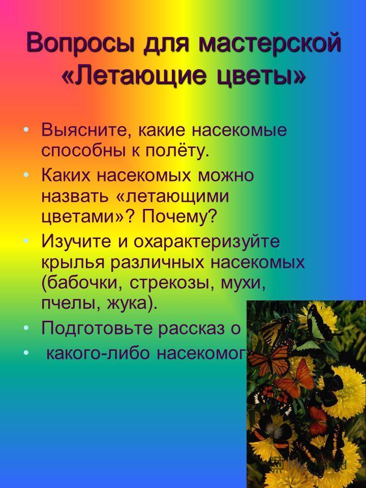 Вопросы для мастерской «Летающие цветы» Выясните, какие насекомые способны к полёту. Каких насекомых можно назвать «летающими цветами»? Почему? Изучите и охарактеризуйте крылья различных насекомых (бабочки, стрекозы, мухи, пчелы, жука). Подготовьте р