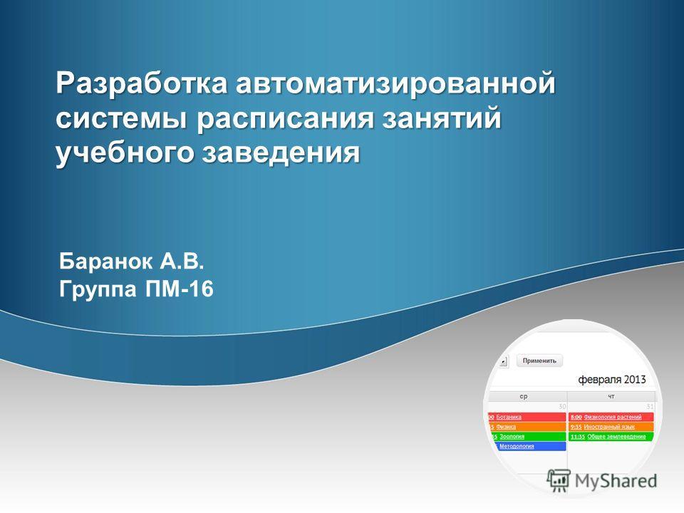 Разработка автоматизированной системы расписания занятий учебного заведения Баранок А.В. Группа ПМ-16