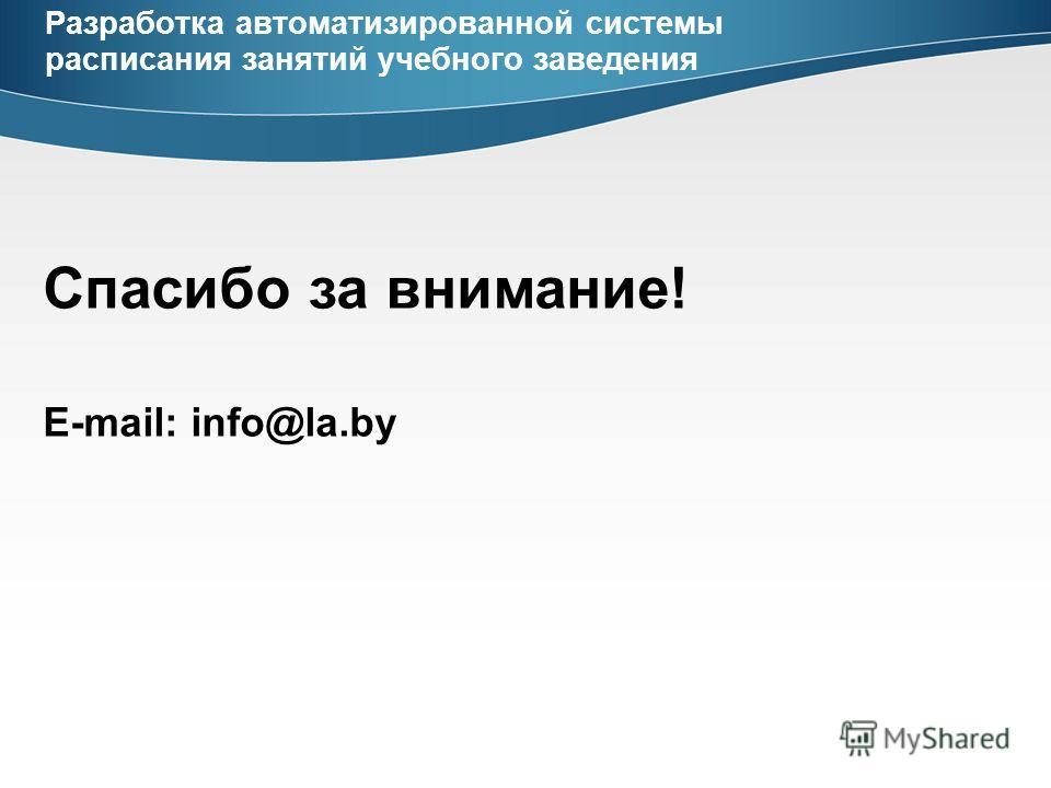Спасибо за внимание! E-mail: info@la.by Разработка автоматизированной системы расписания занятий учебного заведения