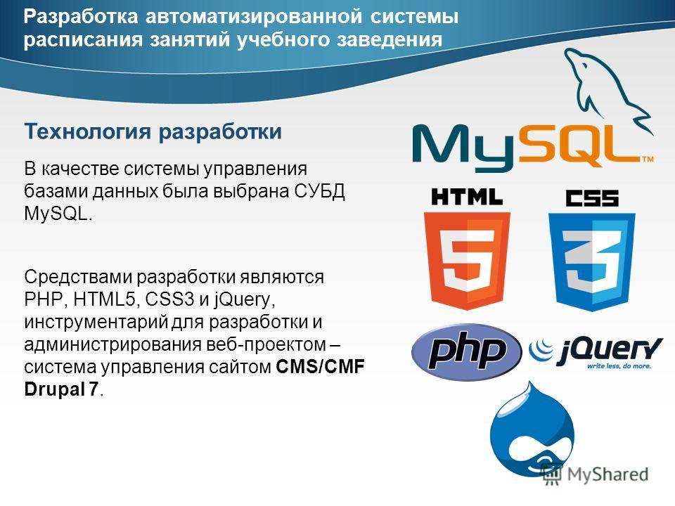 Разработка автоматизированной системы расписания занятий учебного заведения В качестве системы управления базами данных была выбрана СУБД MySQL. Средствами разработки являются PHP, HTML5, CSS3 и jQuery, инструментарий для разработки и администрирован