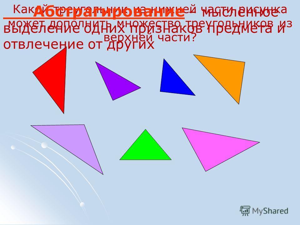 Какой треугольник из нижней части рисунка может дополнить множество треугольников из верхней части? Абстрагирование – мысленное выделение одних признаков предмета и отвлечение от других