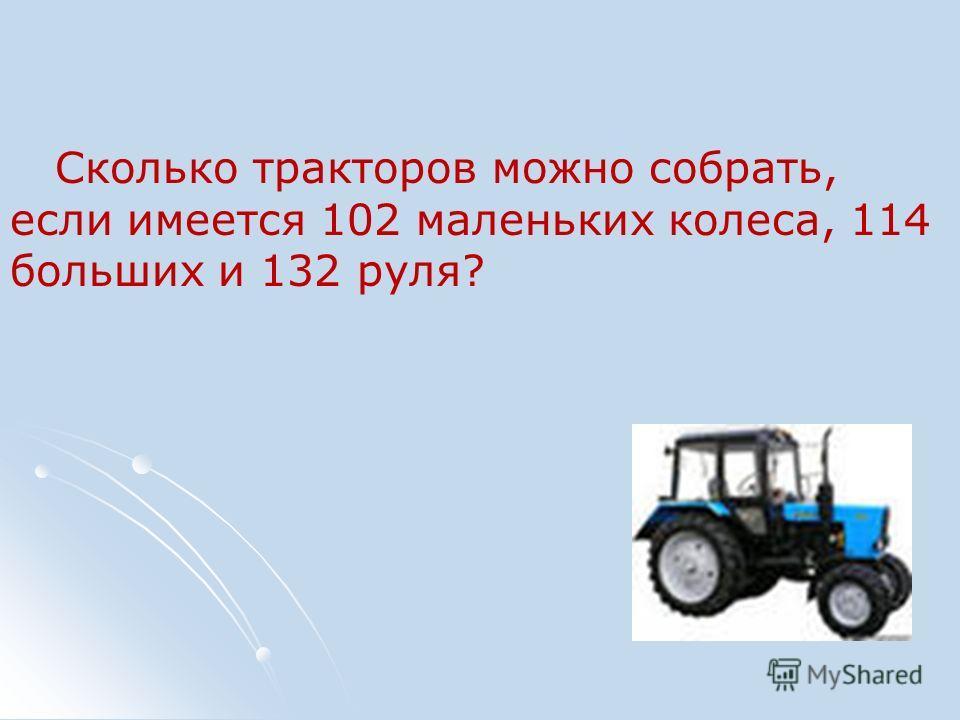 Сколько тракторов можно собрать, если имеется 102 маленьких колеса, 114 больших и 132 руля?