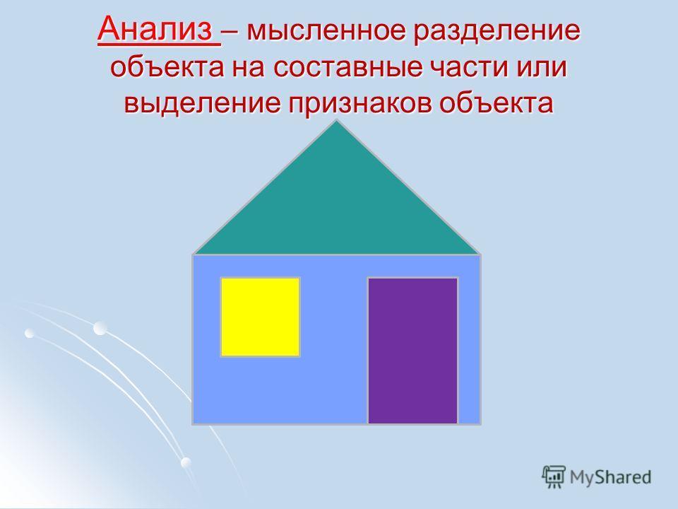 Анализ – мысленное разделение объекта на составные части или выделение признаков объекта