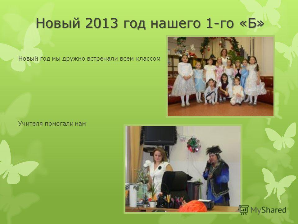 Новый 2013 год нашего 1-го «Б» Новый год мы дружно встречали всем классом Учителя помогали нам