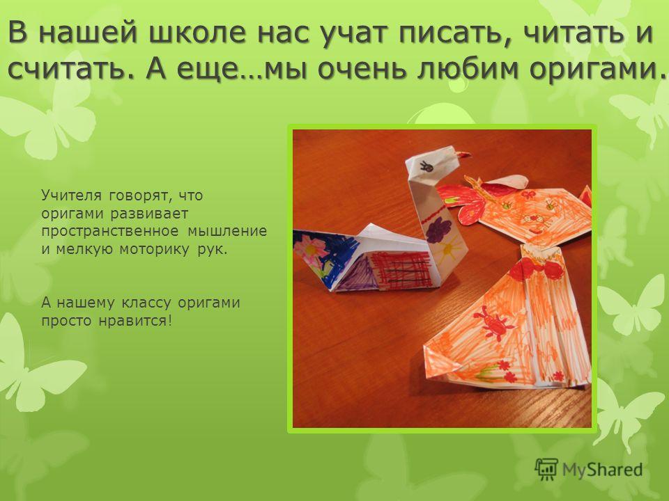 В нашей школе нас учат писать, читать и считать. А еще…мы очень любим оригами. Учителя говорят, что оригами развивает пространственное мышление и мелкую моторику рук. А нашему классу оригами просто нравится!