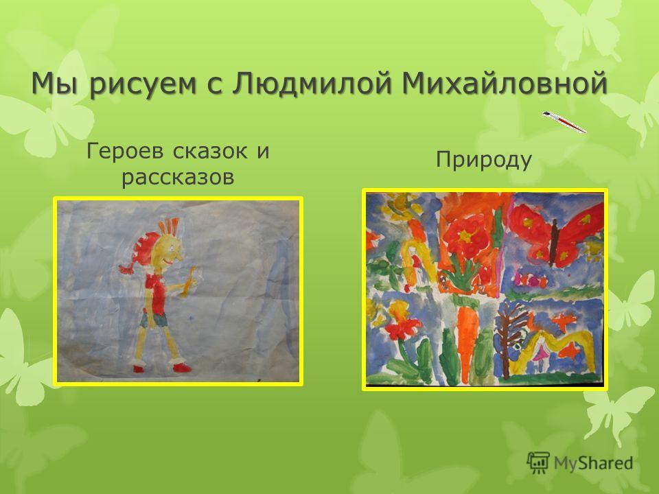 Мы рисуем с Людмилой Михайловной Героев сказок и рассказов Природу