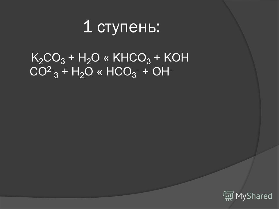 1 ступень: K 2 CO 3 + H 2 O « KHCO 3 + KOH CO 2- 3 + H 2 O « HCO 3 - + OH -