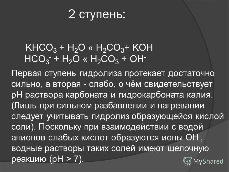 2 ступень: KHCO 3 + H 2 O « H 2 CO 3 + KOH HCO 3 - + H 2 O « H 2 CO 3 + OH - Первая ступень гидролиза протекает достаточно сильно, а вторая - слабо, о чём свидетельствует pH раствора карбоната и гидрокарбоната калия. (Лишь при сильном разбавлении и н