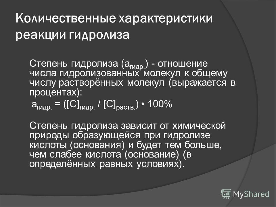 Количественные характеристики реакции гидролиза Степень гидролиза (a гидр. ) - отношение числа гидролизованных молекул к общему числу растворённых молекул (выражается в процентах): a гидр. = ([C] гидр. / [C] раств. ) 100% Степень гидролиза зависит от