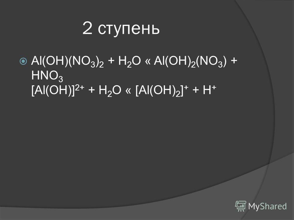 2 ступень Al(OH)(NO 3 ) 2 + H 2 O « Al(OH) 2 (NO 3 ) + HNO 3 [Al(OH)] 2+ + H 2 O « [Al(OH) 2 ] + + H +