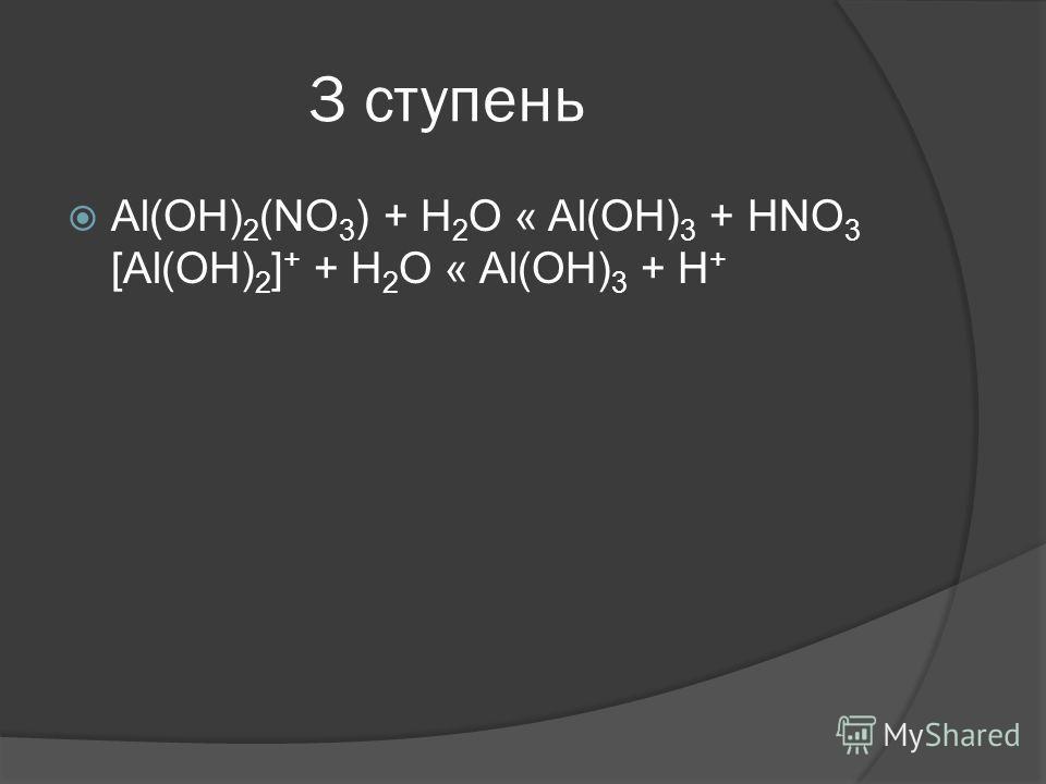 3 ступень Al(OH) 2 (NO 3 ) + H 2 O « Al(OH) 3 + HNO 3 [Al(OH) 2 ] + + H 2 O « Al(OH) 3 + H +