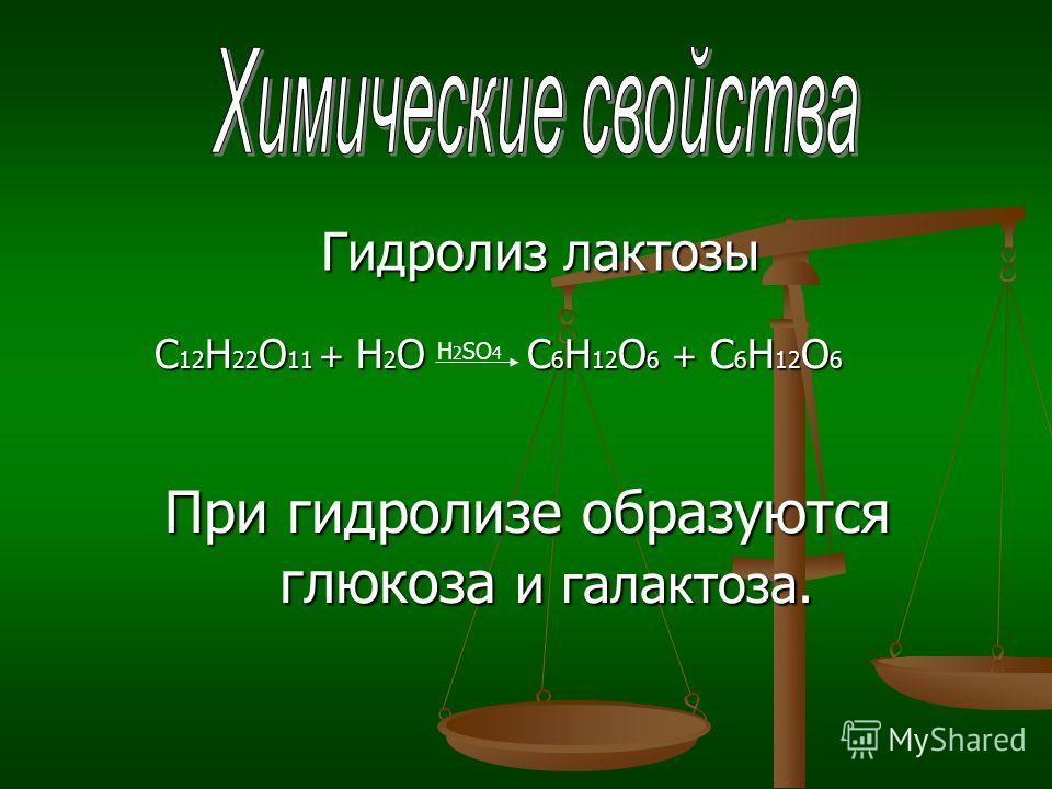 С 12 Н 22 О 11 + Н 2 О C 6 Н 12 О 6 + C 6 Н 12 О 6 С 12 Н 22 О 11 + Н 2 О C 6 Н 12 О 6 + C 6 Н 12 О 6 При гидролизе образуются глюкоза и галактоза. Гидролиз лактозы H 2 SO 4