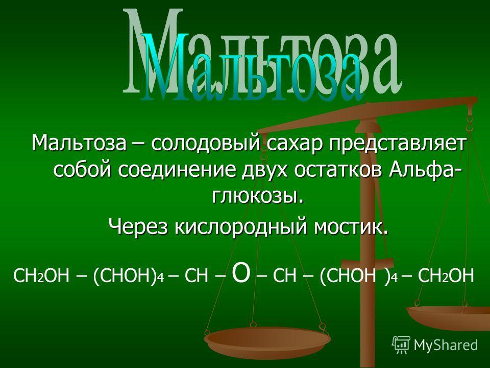 Мальтоза – солодовый сахар представляет собой соединение двух остатков Альфа- глюкозы. Через кислородный мостик. СН 2 ОН – (СНОН) 4 – СН – О – СН – (СНОН ) 4 – СН 2 ОН
