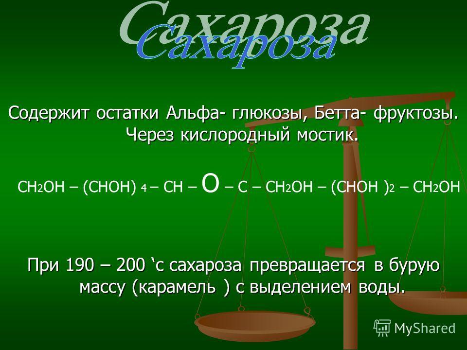 Содержит остатки Альфа- глюкозы, Бетта- фруктозы. Через кислородный мостик. При 190 – 200 c сахароза превращается в бурую массу (карамель ) с выделением воды. СН 2 ОН – (СНОН) 4 – СН – О – С – СН 2 ОН – (СНОН ) 2 – СН 2 ОН