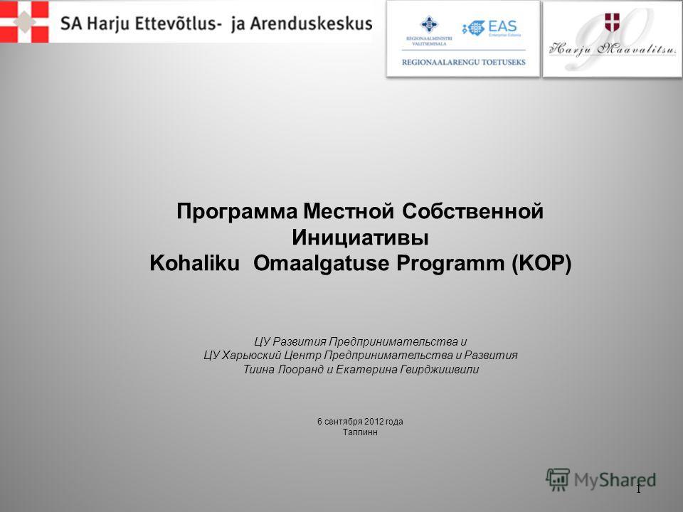 Программа Местной Собственной Инициативы Kohaliku Omaalgatuse Programm (KOP) ЦУ Развития Предпринимательства и ЦУ Харьюский Центр Предпринимательства и Развития Тиина Лооранд и Екатерина Гвирджишвили 6 сентября 2012 года Таллинн 1