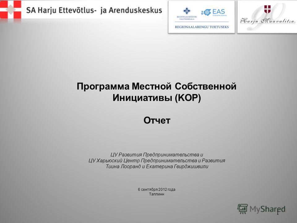 Программа Местной Собственной Инициативы (KOP) Отчет ЦУ Развития Предпринимательства и ЦУ Харьюский Центр Предпринимательства и Развития Тиина Лооранд и Екатерина Гвирджишвили 6 сентября 2012 года Таллинн 1