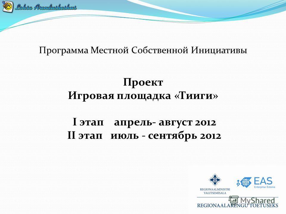 Программа Местной Собственной Инициативы Проект Игровая площадка «Тииги» I этап апрель- август 2012 II этап июль - сентябрь 2012