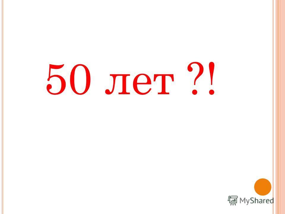 50 лет ?!
