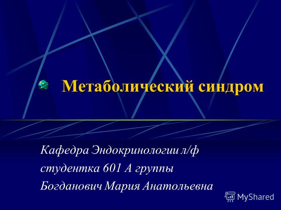 Метаболический синдром Кафедра Эндокринологии л/ф студентка 601 А группы Богданович Мария Анатольевна