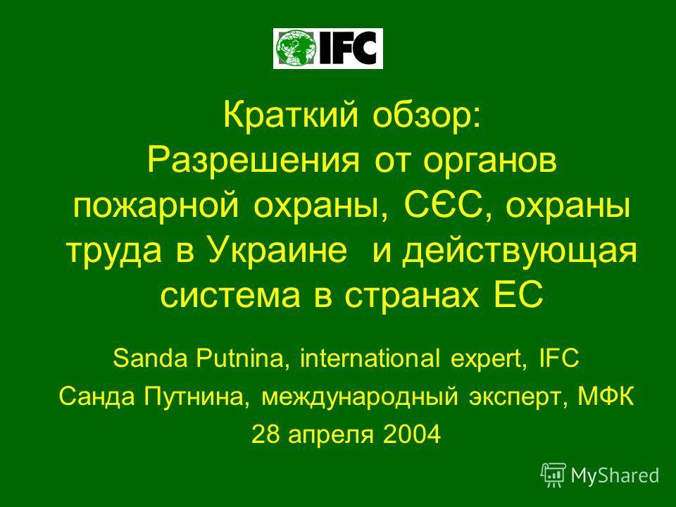 Краткий обзор: Разрешения от органов пожарной охраны, СЄС, охраны труда в Украине и действующая система в странах ЕС Sanda Putnina, international expert, IFC Санда Путнина, международный эксперт, МФК 28 апреля 2004