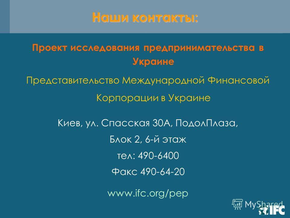 Проект исследования предпринимательства в Украине Представительство Международной Финансовой Корпорации в Украине Киев, ул. Спасская 30А, ПодолПлаза, Блок 2, 6-й этаж тел: 490-6400 Факс 490-64-20 www.ifc.org/pep Наши контакты: