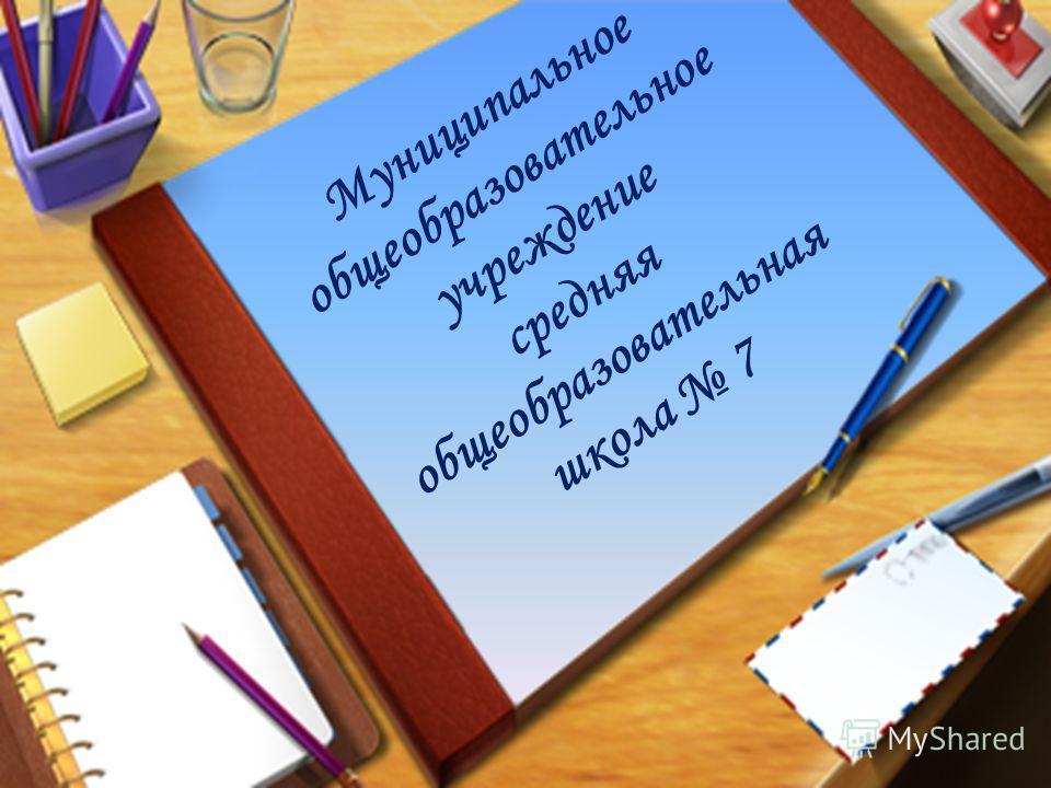 Муниципальное общеобразовательное учреждение средняя общеобразовательная школа 7