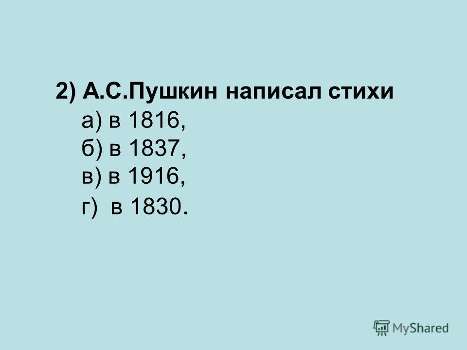 2) А.С.Пушкин написал стихи а) в 1816, б) в 1837, в) в 1916, г) в 1830.