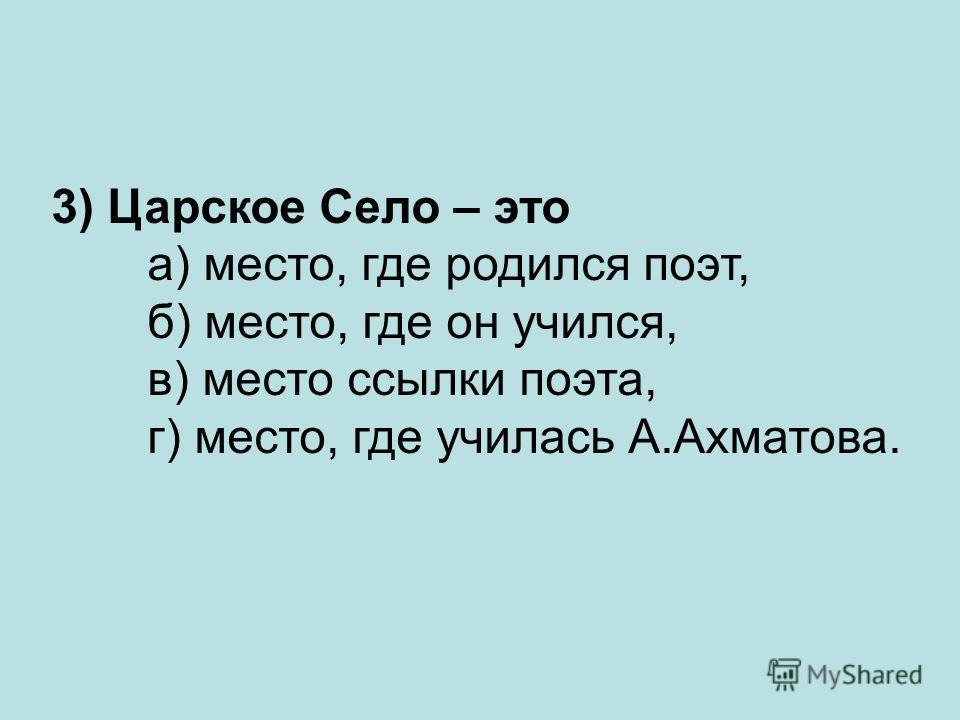 3) Царское Село – это а) место, где родился поэт, б) место, где он учился, в) место ссылки поэта, г) место, где училась А.Ахматова.