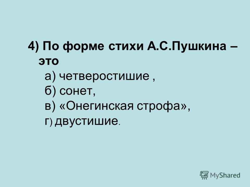 4) По форме стихи А.С.Пушкина – это а) четверостишие, б) сонет, в) «Онегинская строфа», г ) двустишие.