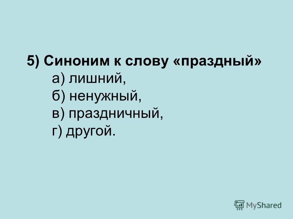 5) Синоним к слову «праздный» а) лишний, б) ненужный, в) праздничный, г) другой.