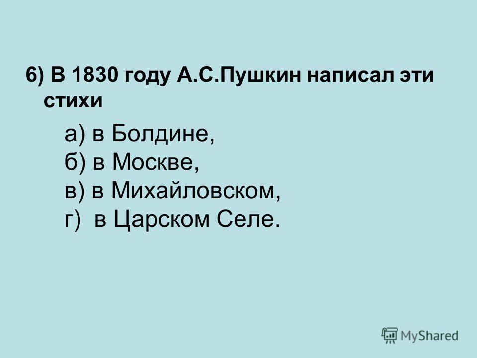 6) В 1830 году А.С.Пушкин написал эти стихи а) в Болдине, б) в Москве, в) в Михайловском, г) в Царском Селе.