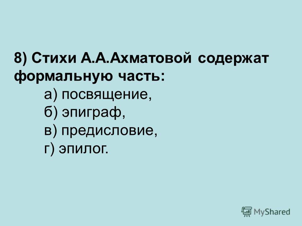 8) Стихи А.А.Ахматовой содержат формальную часть: а) посвящение, б) эпиграф, в) предисловие, г) эпилог.