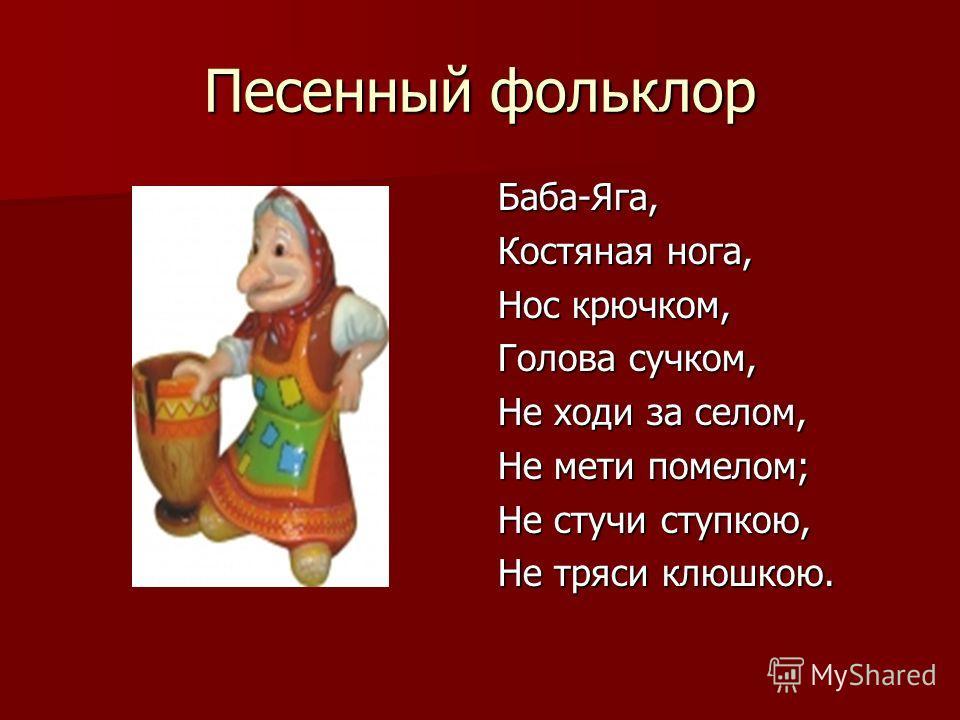 Песенный фольклор Баба-Яга, Костяная нога, Нос крючком, Голова сучком, Не ходи за селом, Не мети помелом; Не стучи ступкою, Не тряси клюшкою.