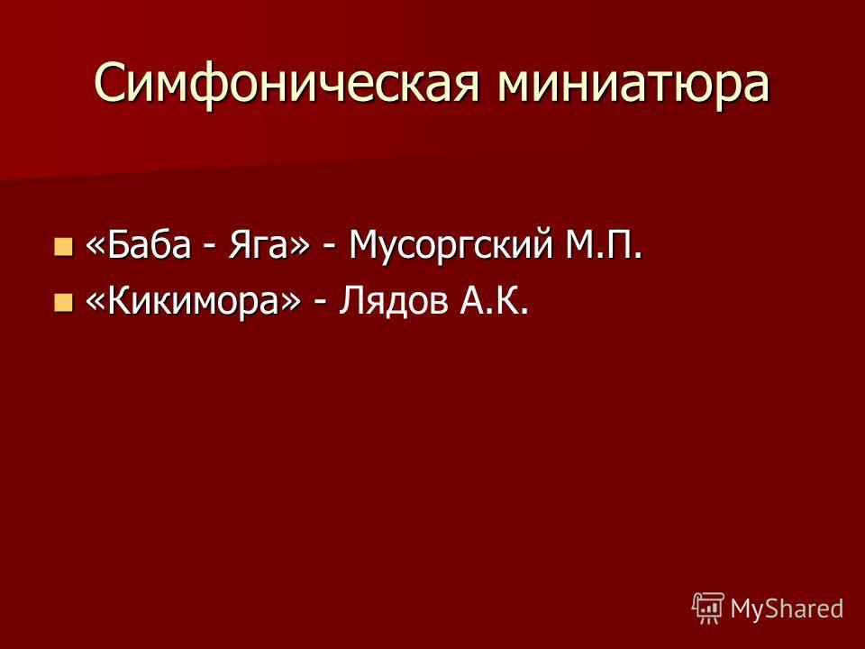 Симфоническая миниатюра «Баба - Яга» - Мусоргский М.П. «Баба - Яга» - Мусоргский М.П. «Кикимора» - «Кикимора» - Лядов А.К.