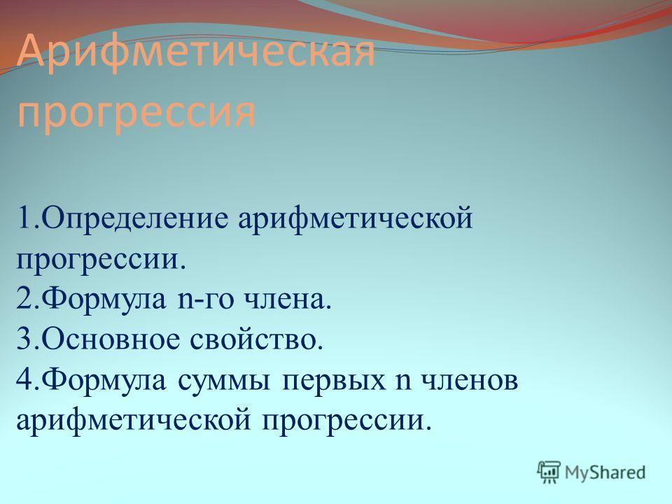 Арифметическая прогрессия 1.Определение арифметической прогрессии. 2.Формула n-го члена. 3.Основное свойство. 4.Формула суммы первых n членов арифметической прогрессии.