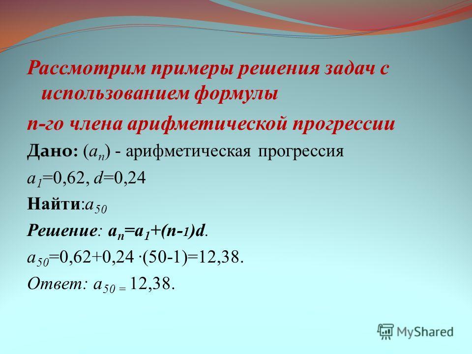 Рассмотрим примеры решения задач с использованием формулы n-го члена арифметической прогрессии Дано: (a n ) - арифметическая прогрессия a 1 =0,62, d=0,24 Найти:a 50 Решение: a n =a 1 +(n- 1 )d. a 50 =0,62+0,24 ·(50-1)=12,38. Ответ: a 50 = 12,38.