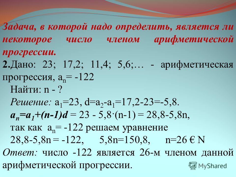 Задача, в которой надо определить, является ли некоторое число членом арифметической прогрессии. 2.Дано: 23; 17,2; 11,4; 5,6;… - арифметическая прогрессия, a n = -122 Найти: n - ? Решение: a 1 =23, d=a 2 -a 1 =17,2-23=-5,8. a n =a 1 +(n-1)d = 23 - 5,