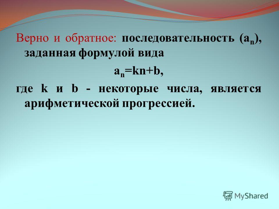 Верно и обратное: последовательность (a n ), заданная формулой вида a n =kn+b, где k и b - некоторые числа, является арифметической прогрессией.