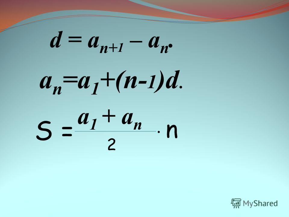 d = a n+ 1 – a n. a n =a 1 +(n- 1 )d. Ѕ = а 1 + a n 2 n