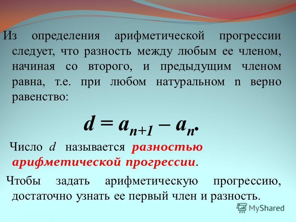 Из определения арифметической прогрессии следует, что разность между любым ее членом, начиная со второго, и предыдущим членом равна, т.е. при любом натуральном n верно равенство: d = a n+1 – a n. Число d называется разностью арифметической прогрессии