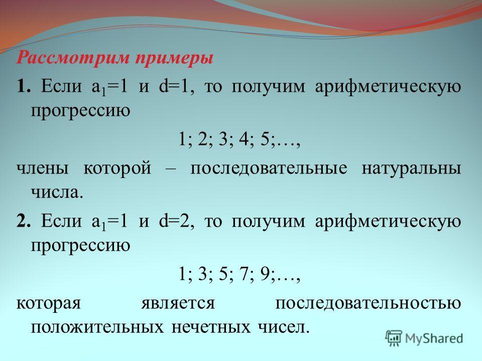 Рассмотрим примеры 1. Если a 1 =1 и d=1, то получим арифметическую прогрессию 1; 2; 3; 4; 5;…, члены которой – последовательные натуральны числа. 2. Если a 1 =1 и d=2, то получим арифметическую прогрессию 1; 3; 5; 7; 9;…, которая является последовате
