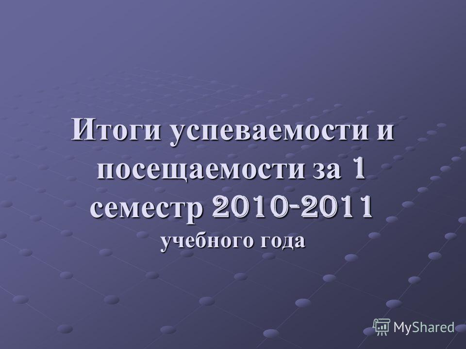 Итоги успеваемости и посещаемости за 1 семестр 2010-2011 учебного года