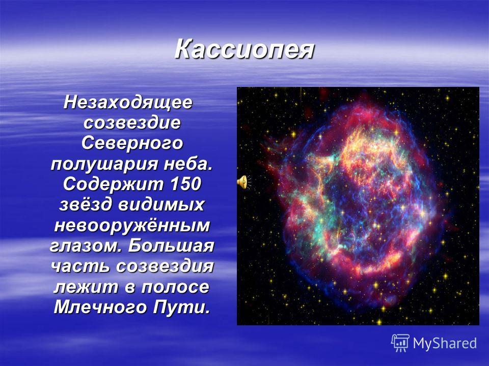 Кассиопея Незаходящее созвездие Северного полушария неба. Содержит 150 звёзд видимых невооружённым глазом. Большая часть созвездия лежит в полосе Млечного Пути. Незаходящее созвездие Северного полушария неба. Содержит 150 звёзд видимых невооружённым