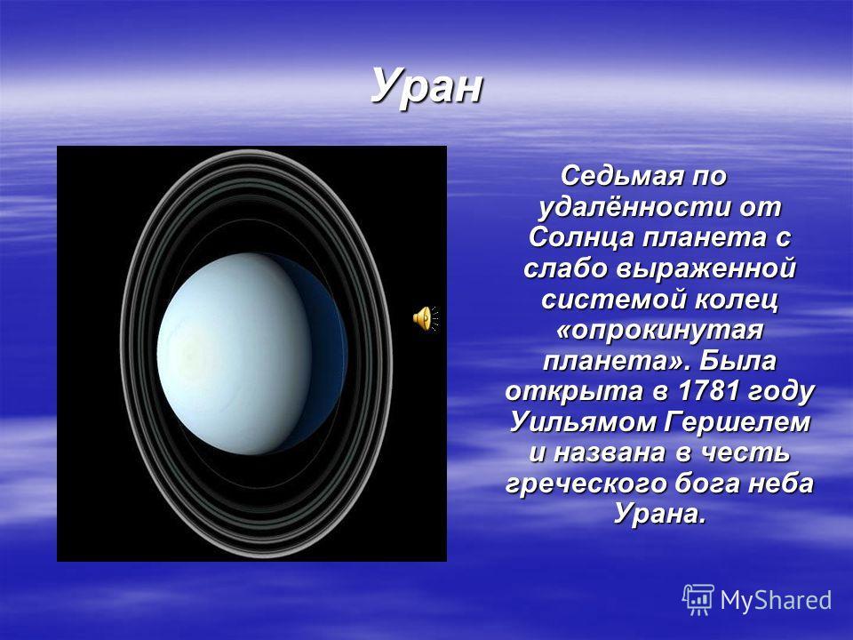 Уран Седьмая по удалённости от Солнца планета с слабо выраженной системой колец «опрокинутая планета». Была открыта в 1781 году Уильямом Гершелем и названа в честь греческого бога неба Урана.