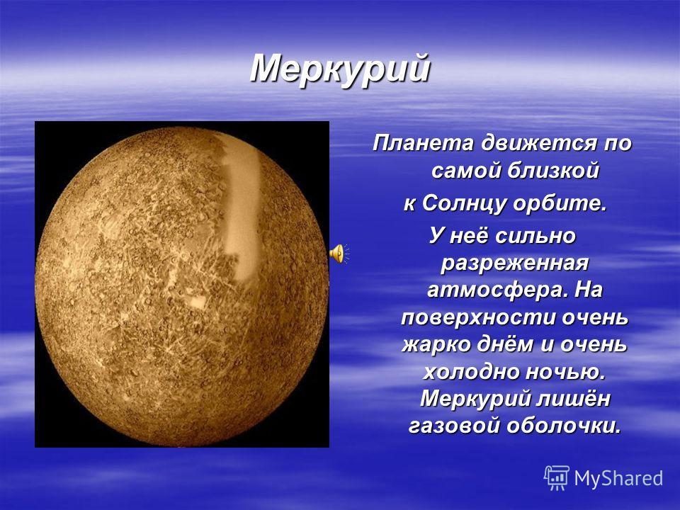 Меркурий Планета движется по самой близкой к Солнцу орбите. к Солнцу орбите. У неё сильно разреженная атмосфера. На поверхности очень жарко днём и очень холодно ночью. Меркурий лишён газовой оболочки.