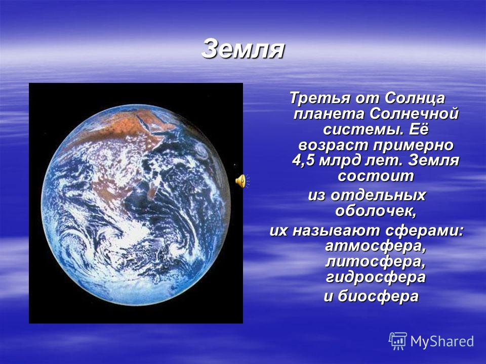 Земля Третья от Солнца планета Солнечной системы. Её возраст примерно 4,5 млрд лет. Земля состоит из отдельных оболочек, их называют сферами: атмосфера, литосфера, гидросфера и биосфера и биосфера