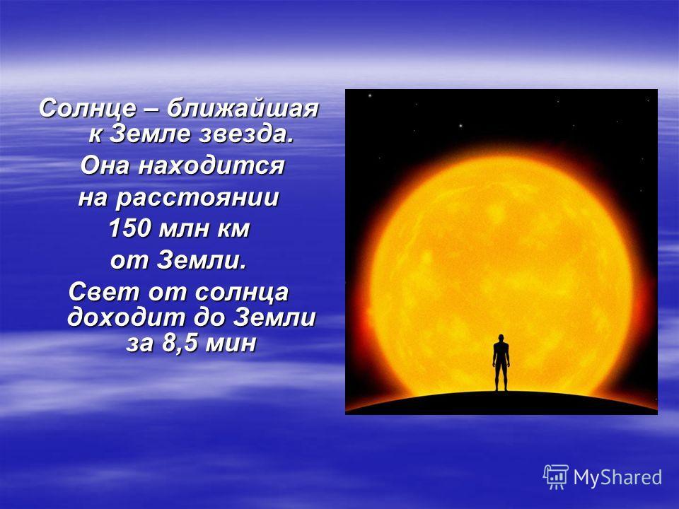 Солнце – ближайшая к Земле звезда. Она находится Она находится на расстоянии 150 млн км от Земли. Свет от солнца доходит до Земли за 8,5 мин